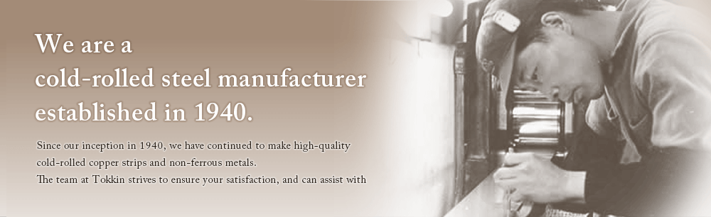 We are a cold-rolled steel manufacturer established in 1940.
